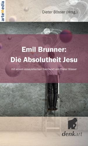Emil Brunner: Die Absolutheit Jesu – Mit einem essayistischen Nachwort von Dieter Bösser